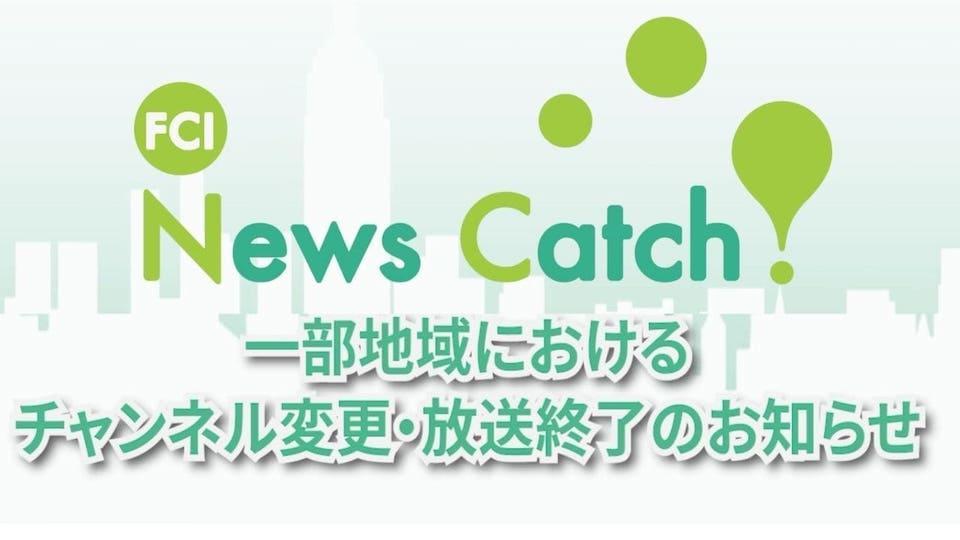 「FCI News Catch!」放送チャンネルの変更、終了のお知らせ